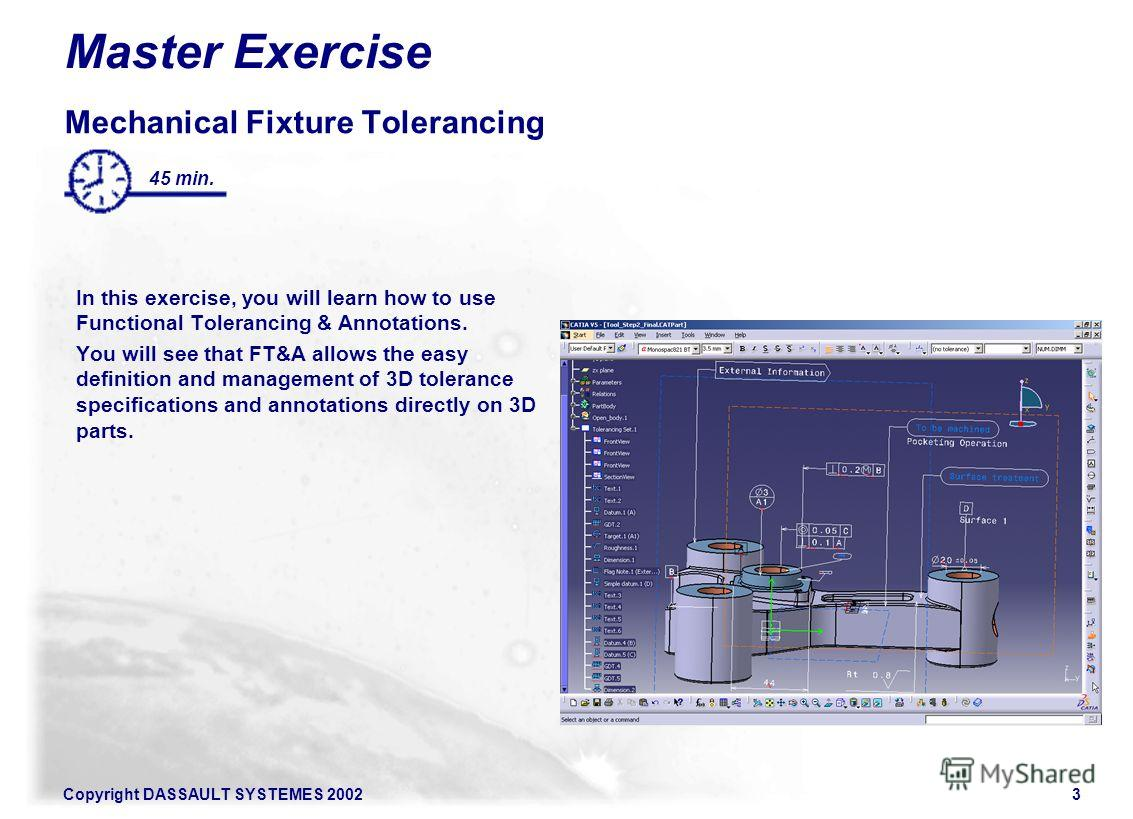 Copyright DASSAULT SYSTEMES 20023 Master Exercise Mechanical Fixture Tolerancing In this exercise, you will learn how to use Functional Tolerancing & Annotations. You will see that FT&A allows the easy definition and management of 3D tolerance specif