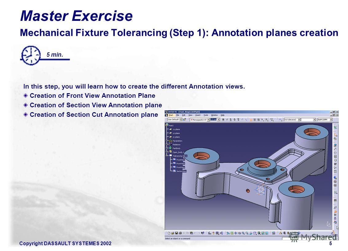 Copyright DASSAULT SYSTEMES 20025 Master Exercise Mechanical Fixture Tolerancing (Step 1): Annotation planes creation In this step, you will learn how to create the different Annotation views. Creation of Front View Annotation Plane Creation of Secti