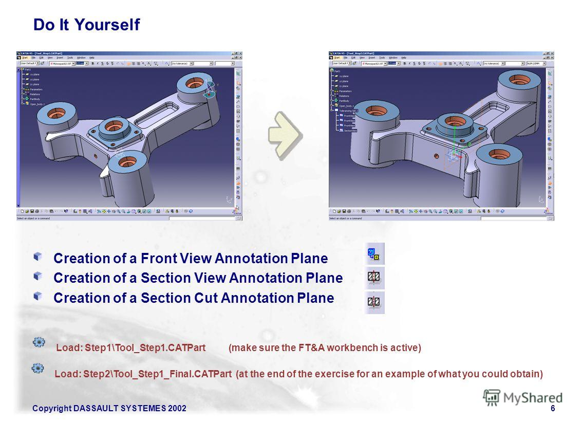 Copyright DASSAULT SYSTEMES 20026 Do It Yourself Creation of a Front View Annotation Plane Creation of a Section View Annotation Plane Creation of a Section Cut Annotation Plane Load: Step1\Tool_Step1.CATPart(make sure the FT&A workbench is active) L