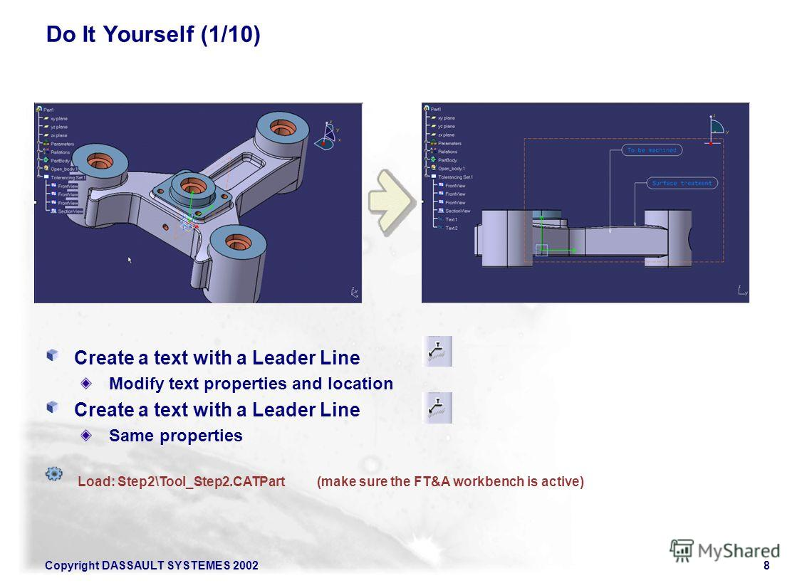 Copyright DASSAULT SYSTEMES 20028 Do It Yourself (1/10) Create a text with a Leader Line Modify text properties and location Create a text with a Leader Line Same properties Load: Step2\Tool_Step2.CATPart(make sure the FT&A workbench is active)