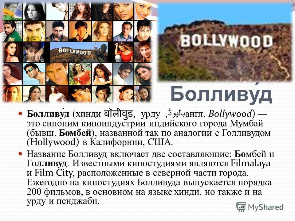 Болливу́д (хинди, урду بالیوڈ, англ. Bollywood) это синоним киноиндустрии индийского города Мумбай (бывш. Бомбей), названной так по аналогии с Голливудом (Hollywood) в Калифорнии, США. Название Болливуд включает две составляющие: Бомбей и Голливуд. И