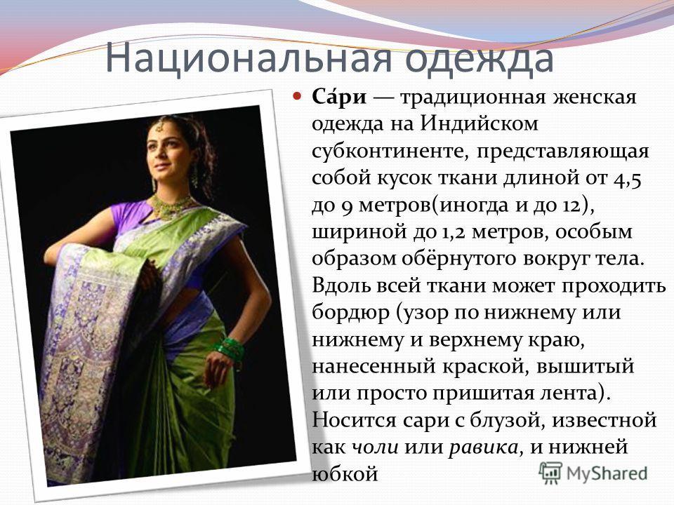 Национальная одежда Са́ри традиционная женская одежда на Индийском субконтиненте, представляющая собой кусок ткани длиной от 4,5 до 9 метров(иногда и до 12), шириной до 1,2 метров, особым образом обёрнутого вокруг тела. Вдоль всей ткани может проходи