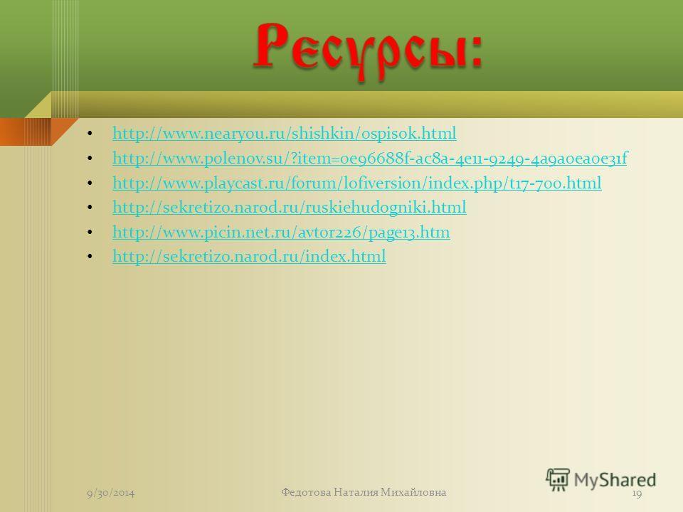 http://www.nearyou.ru/shishkin/0spisok.html http://www.polenov.su/?item=0e96688f-ac8a-4e11-9249-4a9a0ea0e31f http://www.playcast.ru/forum/lofiversion/index.php/t17-700. html http://sekretizo.narod.ru/ruskiehudogniki.html http://www.picin.net.ru/avtor