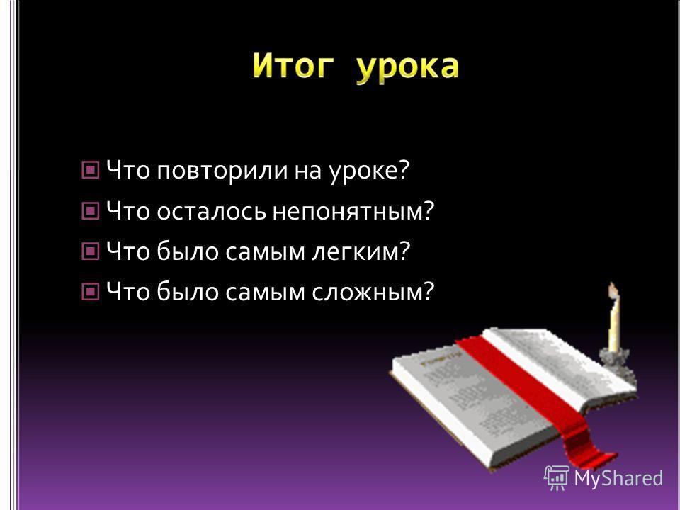 Что повторили на уроке? Что осталось непонятным? Что было самым легким? Что было самым сложным?