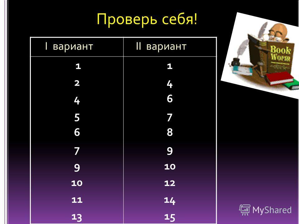 I вариант II вариант 1 2 4 5 6 7 9 10 11 13 1 4 6 7 8 9 10 12 14 15 Проверь себя!