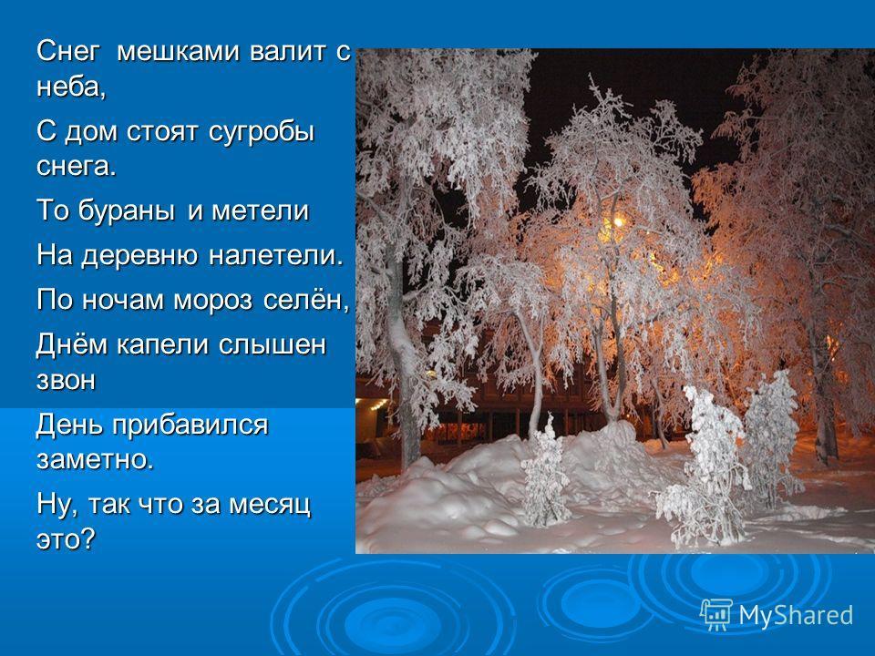 Снег мешками валит с неба, С дом стоят сугробы снега. То бураны и метели На деревню налетели. По ночам мороз селён, Днём капели слышен звон День прибавился заметно. Ну, так что за месяц это?