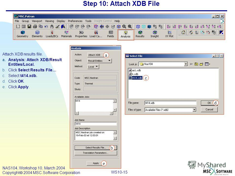 WS10-15 NAS104, Workshop 10, March 2004 Copyright 2004 MSC.Software Corporation Step 10: Attach XDB File Attach XDB results file. a.Analysis: Attach XDB/Result Entities/Local. b.Click Select Results File… c.Select t414.xdb. d.Click OK. e.Click Apply.