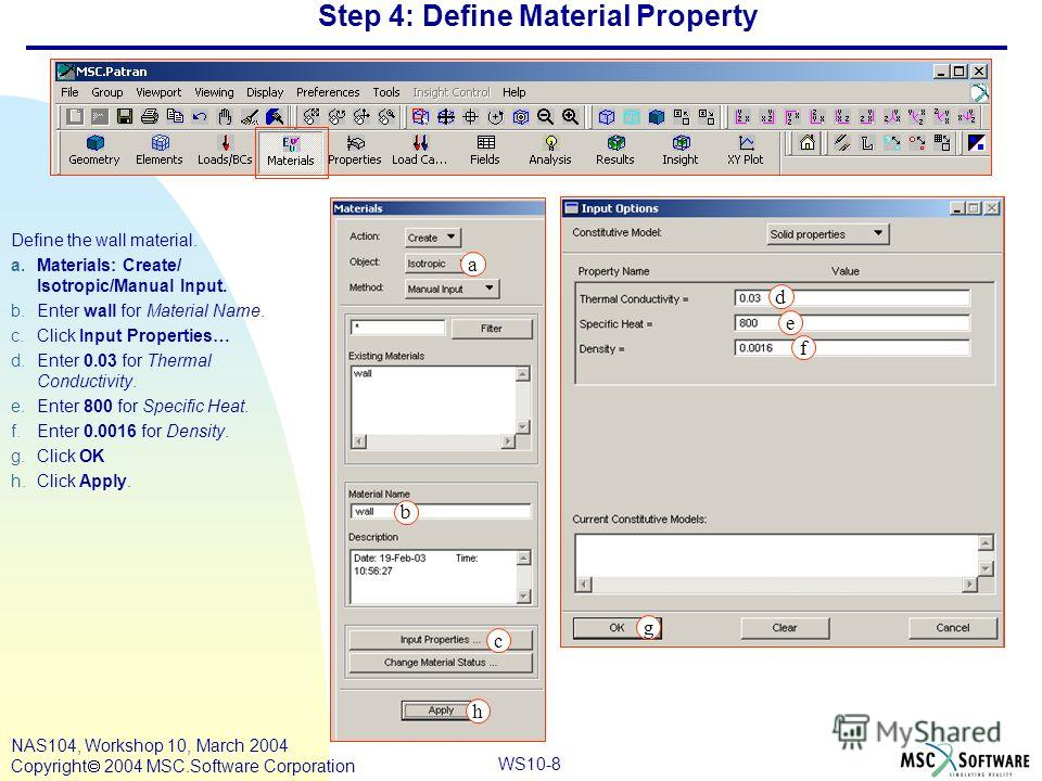 WS10-8 NAS104, Workshop 10, March 2004 Copyright 2004 MSC.Software Corporation Step 4: Define Material Property Define the wall material. a.Materials: Create/ Isotropic/Manual Input. b.Enter wall for Material Name. c.Click Input Properties… d.Enter 0