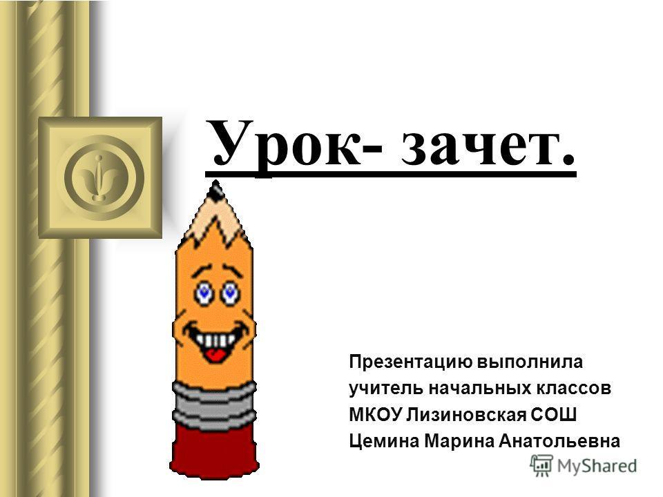 Урок- зачет. Презентацию выполнила учитель начальных классов МКОУ Лизиновская СОШ Цемина Марина Анатольевна