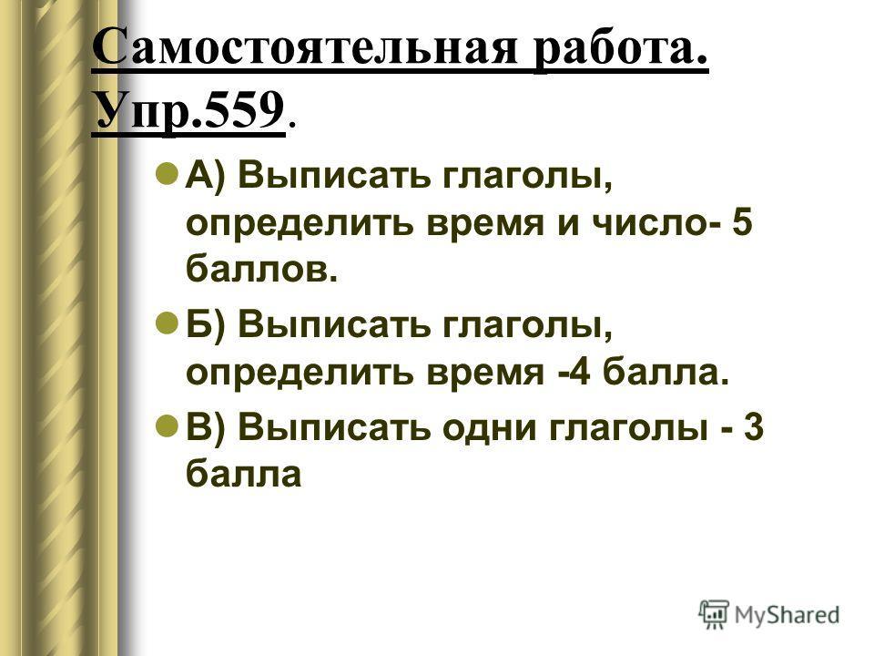 Самостоятельная работа. Упр.559. А) Выписать глаголы, определить время и число- 5 баллов. Б) Выписать глаголы, определить время -4 балла. В) Выписать одни глаголы - 3 балла