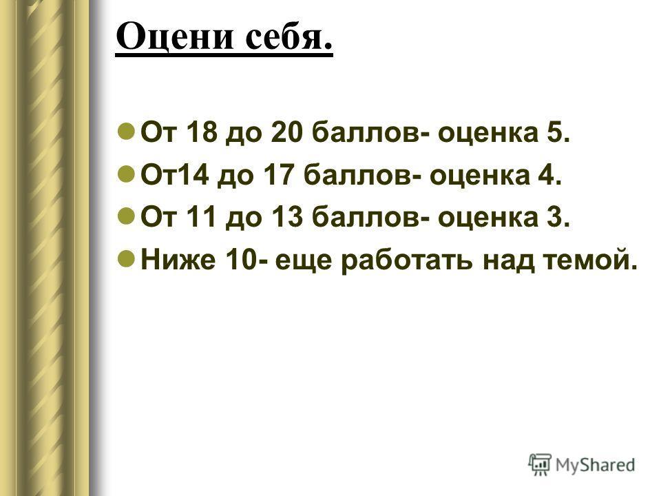 Оцени себя. От 18 до 20 баллов- оценка 5. От 14 до 17 баллов- оценка 4. От 11 до 13 баллов- оценка 3. Ниже 10- еще работать над темой.