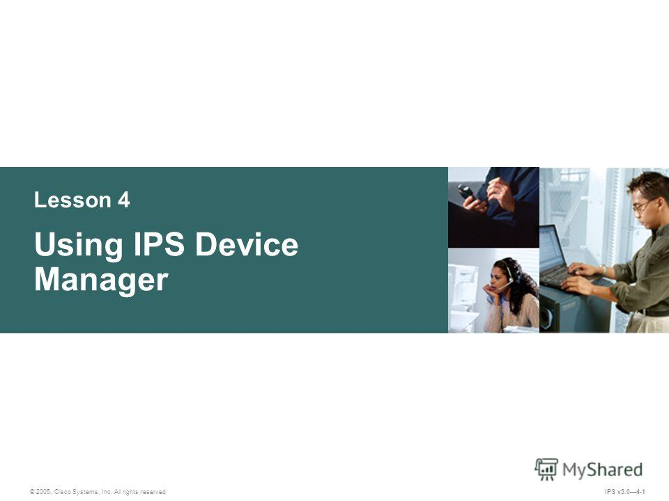 © 2005, Cisco Systems, Inc. All rights reserved. IPS v5.04-1 Lesson 4 Using IPS Device Manager