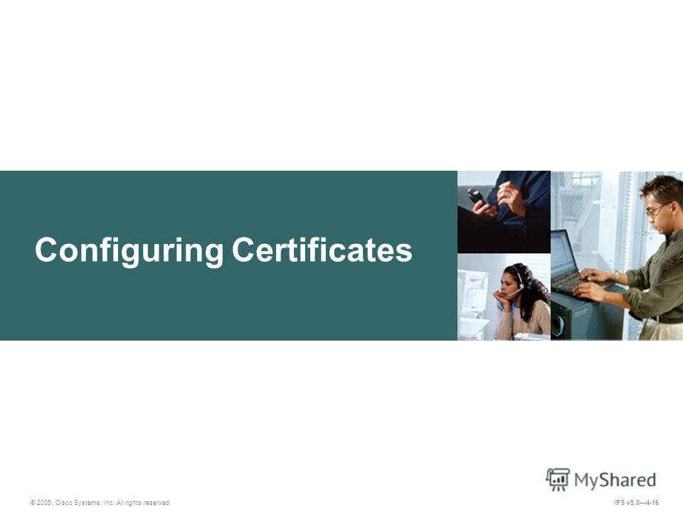 © 2005, Cisco Systems, Inc. All rights reserved. IPS v5.04-16 Configuring Certificates