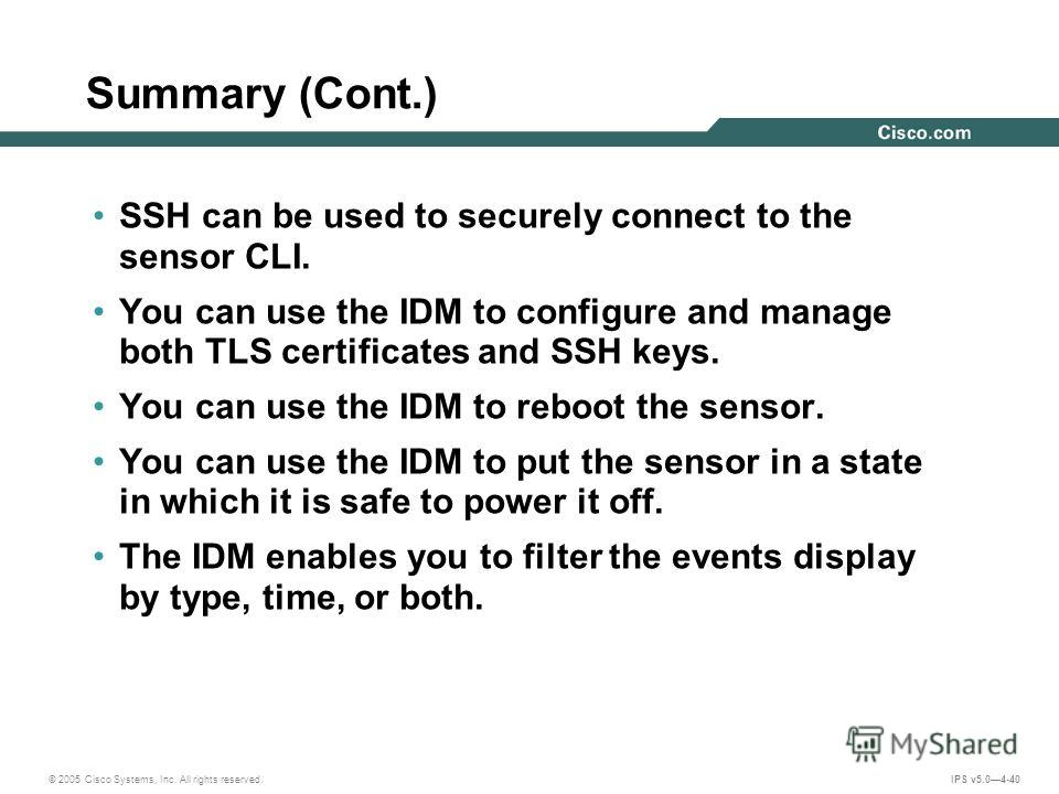 © 2005 Cisco Systems, Inc. All rights reserved. IPS v5.04-40 Summary (Cont.) SSH can be used to securely connect to the sensor CLI. You can use the IDM to configure and manage both TLS certificates and SSH keys. You can use the IDM to reboot the sens
