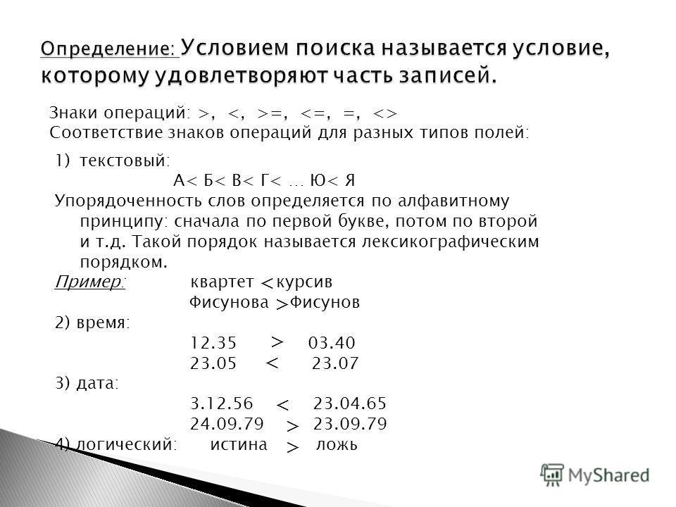 Знаки операций: >, =, Соответствие знаков операций для разных типов полей: 1)текстовый: А< Б< В< Г< … Ю< Я Упорядоченность слов определяется по алфавитному принципу: сначала по первой букве, потом по второй и т.д. Такой порядок называется лексикограф