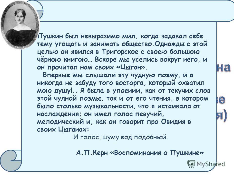 Пушкин был невыразимо мил, когда задавал себе тему угощать и занимать общество.Однажды с этой целью он явился в Тригорское с своею большою чёрною книгою… Вскоре мы уселись вокруг него, и он прочитал нам своих «Цыган». Впервые мы слышали эту чудную по