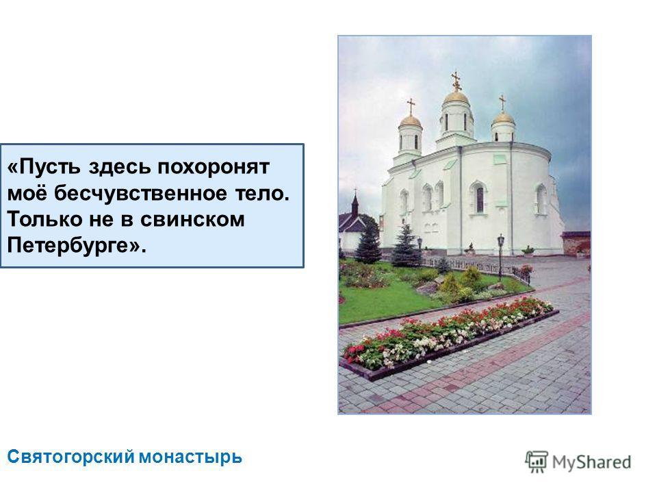 «Пусть здесь похоронят моё бесчувственное тело. Только не в свинском Петербурге». Святогорский монастырь
