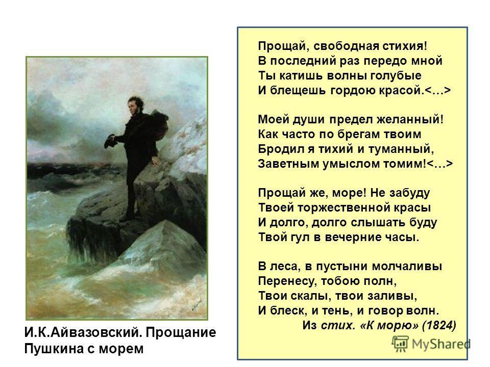 Прощай, свободная стихия! В последний раз передо мной Ты катишь волны голубые И блещешь гордою красой. Моей души предел желанный! Как часто по брегам твоим Бродил я тихий и туманный, Заветным умыслом томим! Прощай же, море! Не забуду Твоей торжествен