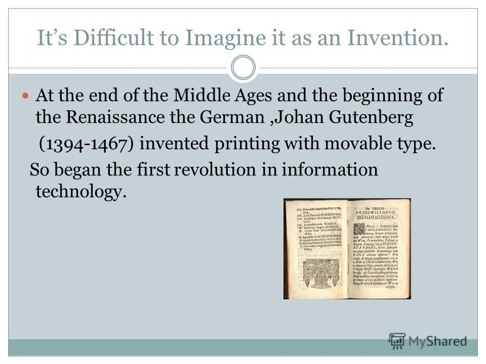 Its Difficult to Imagine it as an Invention. At the end of the Middle Ages and the beginning of the Renaissance the German,Johan Gutenberg (1394-1467) invented printing with movable type. So began the first revolution in information technology.