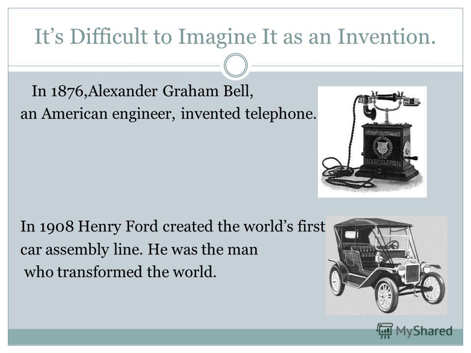 Its Difficult to Imagine It as an Invention. In 1876,Alexander Graham Bell, an American engineer, invented telephone. In 1908 Henry Ford created the worlds first car assembly line. He was the man who transformed the world.