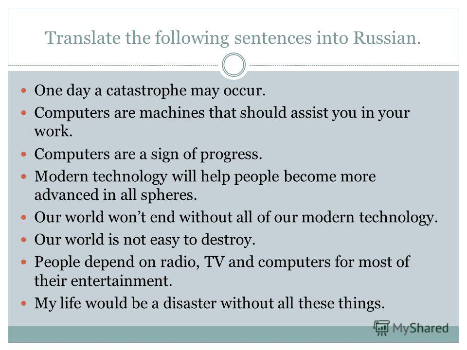 Translate the following sentences into Russian. One day a catastrophe may occur. Computers are machines that should assist you in your work. Computers are a sign of progress. Modern technology will help people become more advanced in all spheres. Our