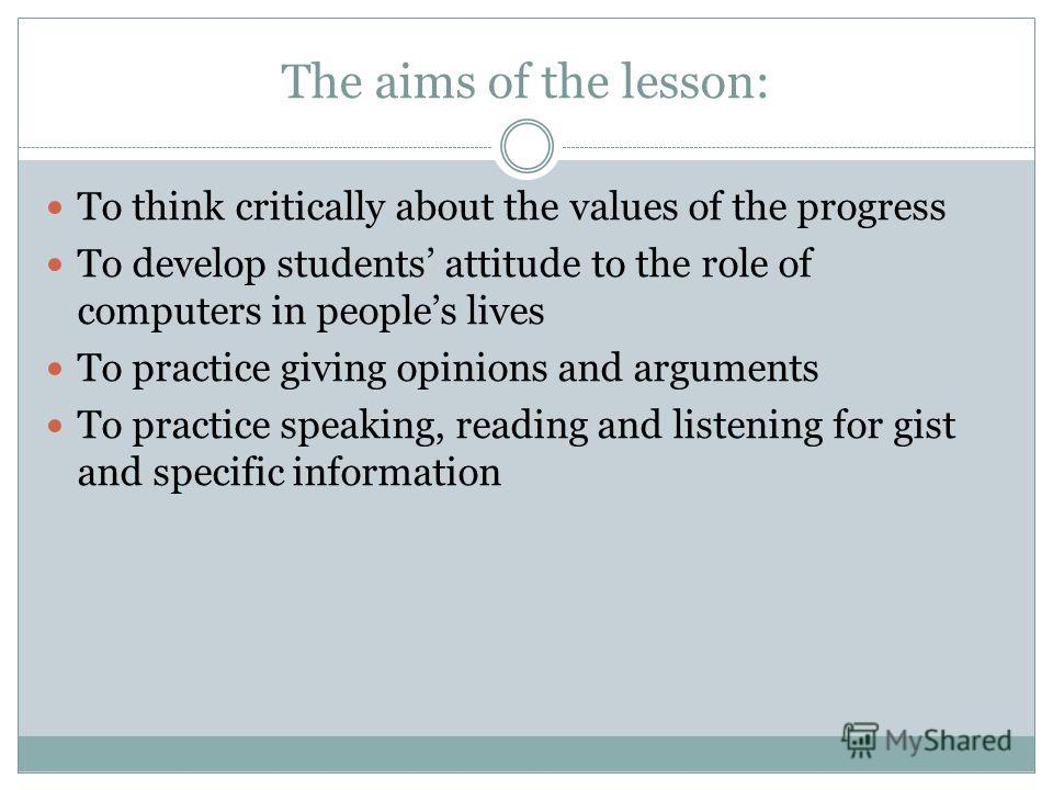 The aims of the lesson: To think critically about the values of the progress To develop students attitude to the role of computers in peoples lives To practice giving opinions and arguments To practice speaking, reading and listening for gist and spe