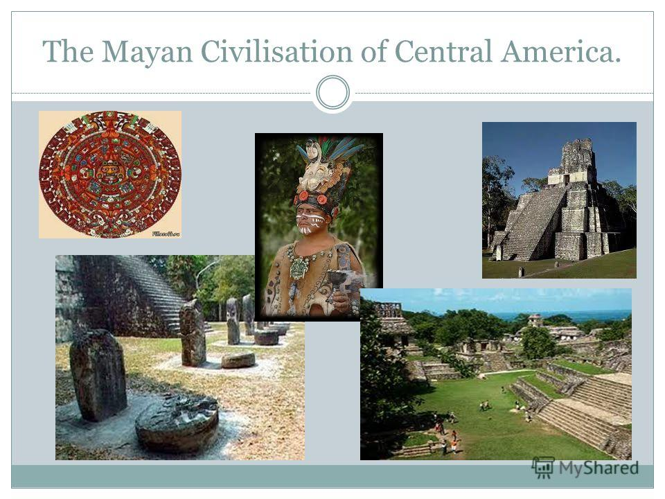 The Mayan Civilisation of Central America.