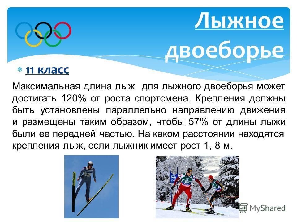 11 класс Лыжное двоеборье Максимальная длина лыж для лыжного двоеборья может достигать 120% от роста спортсмена. Крепления должны быть установлены параллельно направлению движения и размещены таким образом, чтобы 57% от длины лыжи были ее передней ча