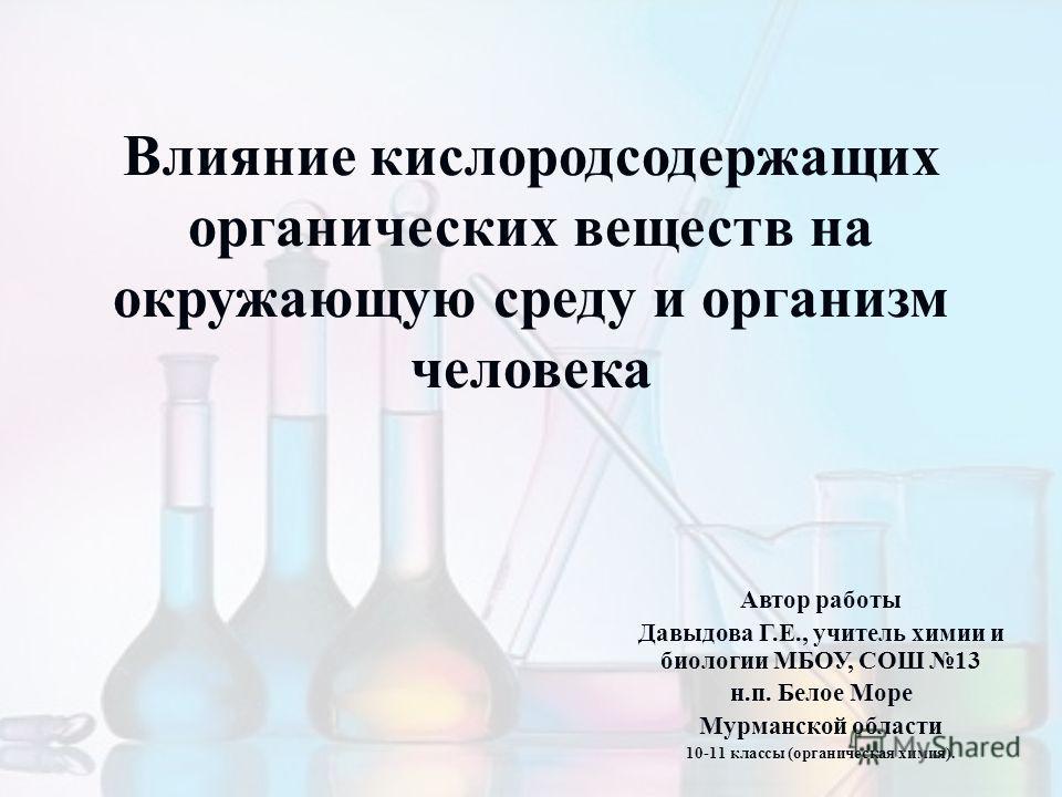 Влияние кислородсодержащих органических веществ на окружающую среду и организм человека Автор работы Давыдова Г.Е., учитель химии и биологии МБОУ, СОШ 13 н.п. Белое Море Мурманской области 10-11 классы (органическая химия).