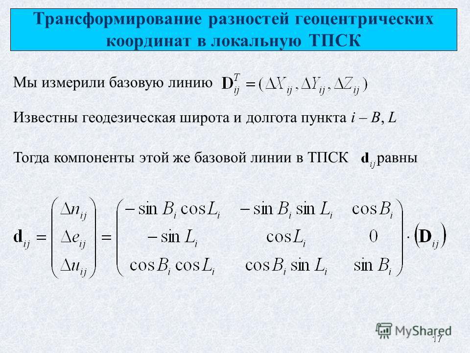 17 Мы измерили базовую линию Трансформирование разностей геоцентрических координат в локальную ТПСК Известны геодезическая широта и долгота пункта i – B, L Тогда компоненты этой же базовой линии в ТПСК равны