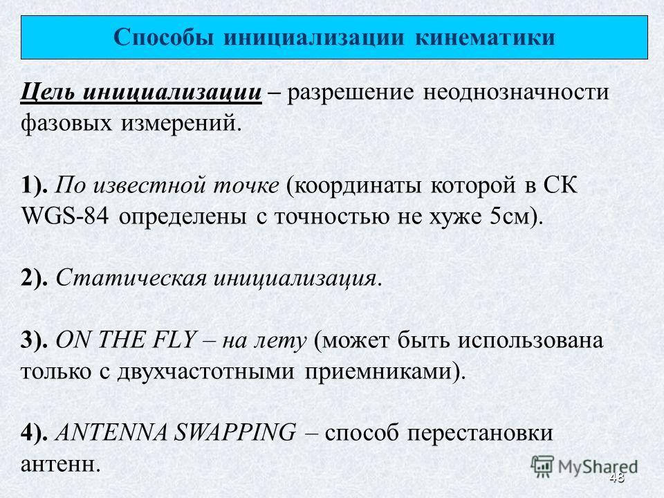 48 Способы инициализации кинематики Цель инициализации – разрешение неоднозначности фазовых измерений. 1). По известной точке (координаты которой в СК WGS-84 определены с точностью не хуже 5 см). 2). Статическая инициализация. 3). ON THE FLY – на лет