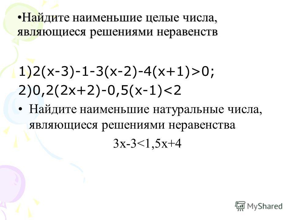 Найдите наименьшие целые числа, являющиеся решениями неравенств Найдите наименьшие целые числа, являющиеся решениями неравенств 1)2(х-3)-1-3(х-2)-4(х+1)>0; 2)0,2(2 х+2)-0,5(х-1)