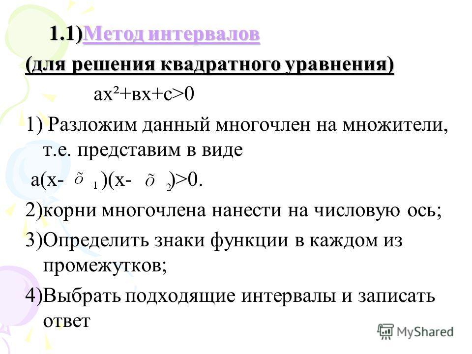 1.1)Метод интервалов Метод интервалов Метод интервалов (для решения квадратного уравнения) ах²+вх+с>0 1) Разложим данный многочлен на множители, т.е. представим в виде а(х- )(х- )>0. 2)корни многочлена нанести на числовую ось; 3)Определить знаки функ