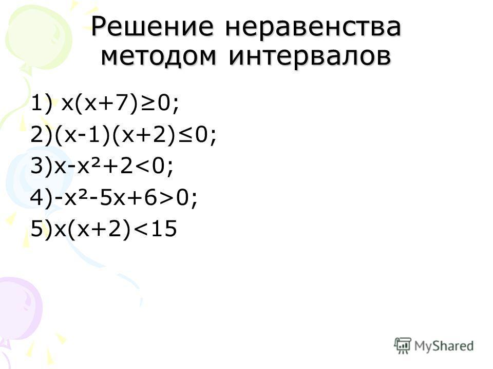 Решение неравенства методом интервалов 1) х(х+7)0; 2)(х-1)(х+2)0; 3)х-х²+20; 5)х(х+2)