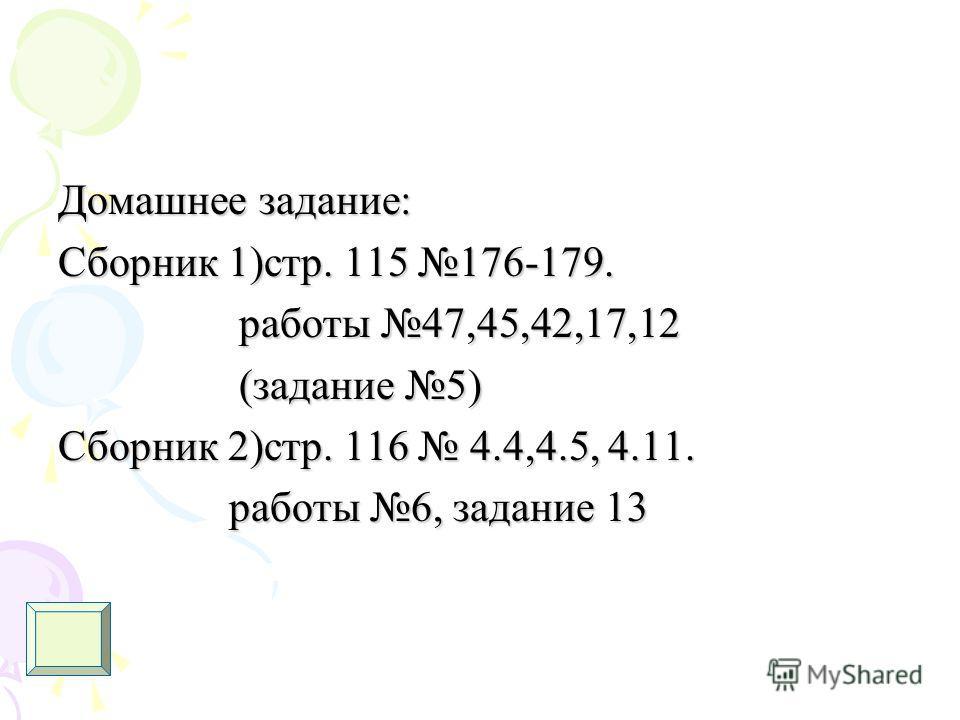 Домашнее задание: Сборник 1)стр. 115 176-179. работы 47,45,42,17,12 работы 47,45,42,17,12 (задание 5) (задание 5) Сборник 2)стр. 116 4.4,4.5, 4.11. работы 6, задание 13 работы 6, задание 13
