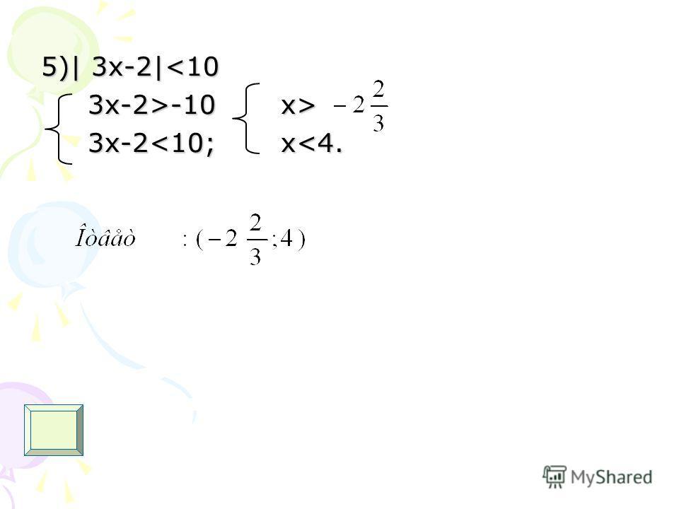 5)| 3 х-2|-10 x> 3x-2>-10 x> 3x-2
