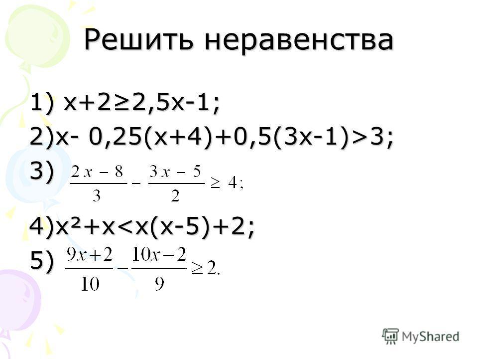 Решить неравенства 1) х+22,5 х-1; 2)х- 0,25(х+4)+0,5(3 х-1)>3; 3) 4)х²+х