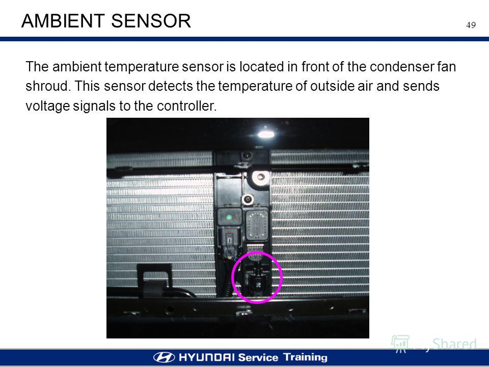 49 AMBIENT SENSOR The ambient temperature sensor is located in front of the condenser fan shroud. This sensor detects the temperature of outside air and sends voltage signals to the controller.