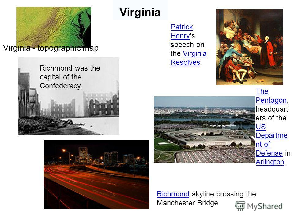 Virginia Virginia - topographic map Patrick Henry's speech on the Virginia Resolves. Richmond was the capital of the Confederacy. The Pentagon, headquart ers of the US Departme nt of Defense in Arlington. Richmond skyline crossing the Manchester Brid