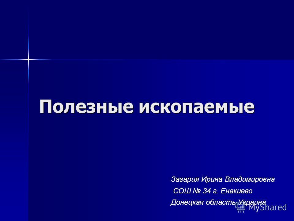 Полезные ископаемые Загария Ирина Владимировна СОШ 34 г. Енакиево Донецкая область Украина