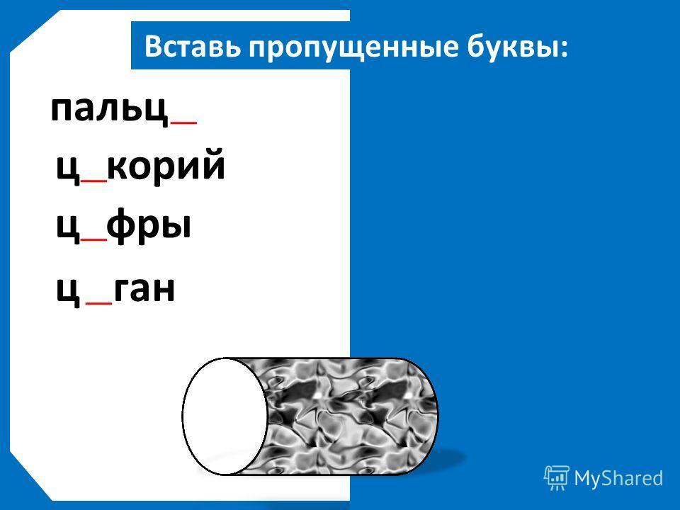 Вставь пропущенные буквы: пальцы цикорий цифры цыган