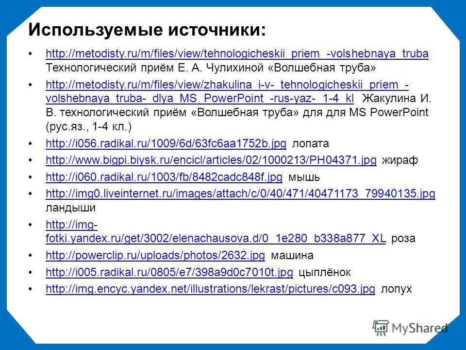 Используемые источники: http://metodisty.ru/m/files/view/tehnologicheskii_priem_-volshebnaya_truba Технологический приём Е. А. Чулихиной «Волшебная труба»http://metodisty.ru/m/files/view/tehnologicheskii_priem_-volshebnaya_truba http://metodisty.ru/m
