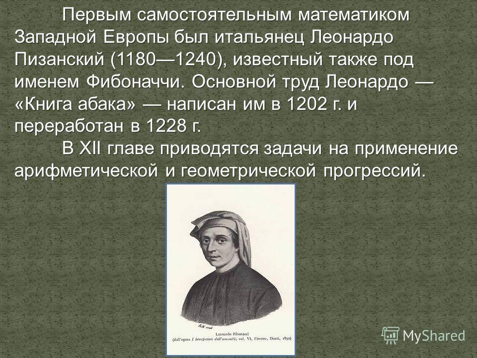 Первым самостоятельным математиком Западной Европы был итальянец Леонардо Пизанский (11801240), известный также под именем Фибоначчи. Основной труд Леонардо «Книга абака» написан им в 1202 г. и переработан в 1228 г. В XII главе приводятся задачи на п
