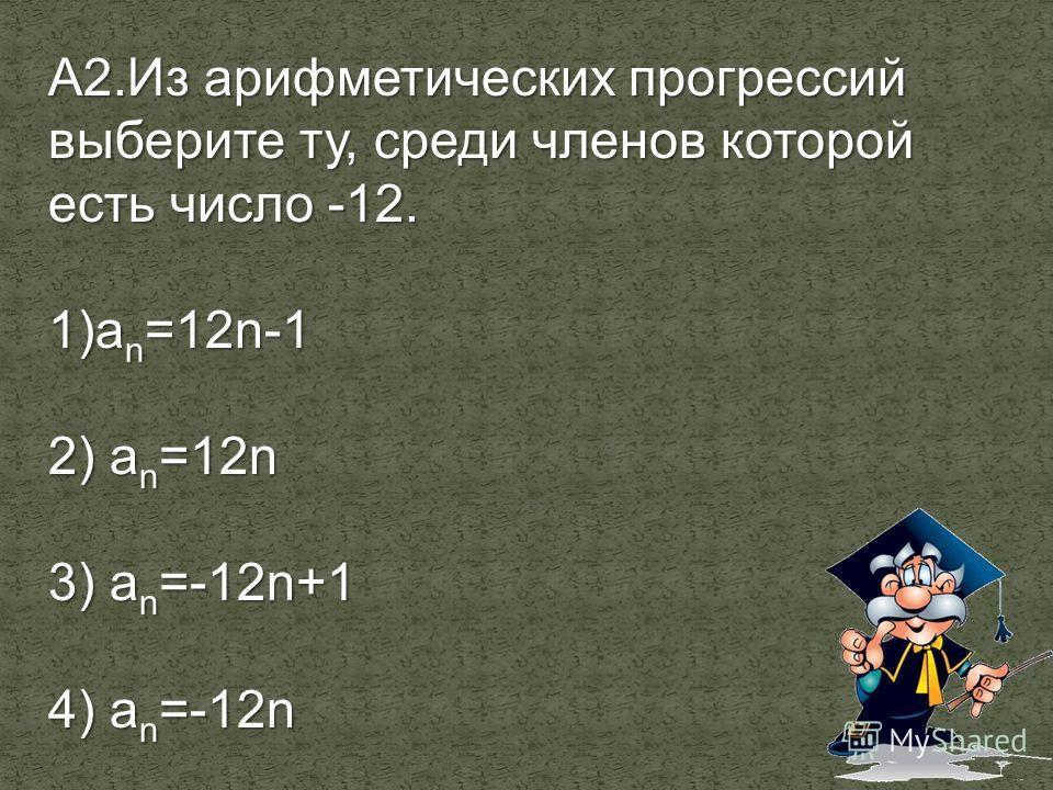 А2. Из арифметических прогрессий выберите ту, среди членов которой есть число -12. 1)а n =12n-1 2) а n =12n 3) а n =-12n+1 4) а n =-12n