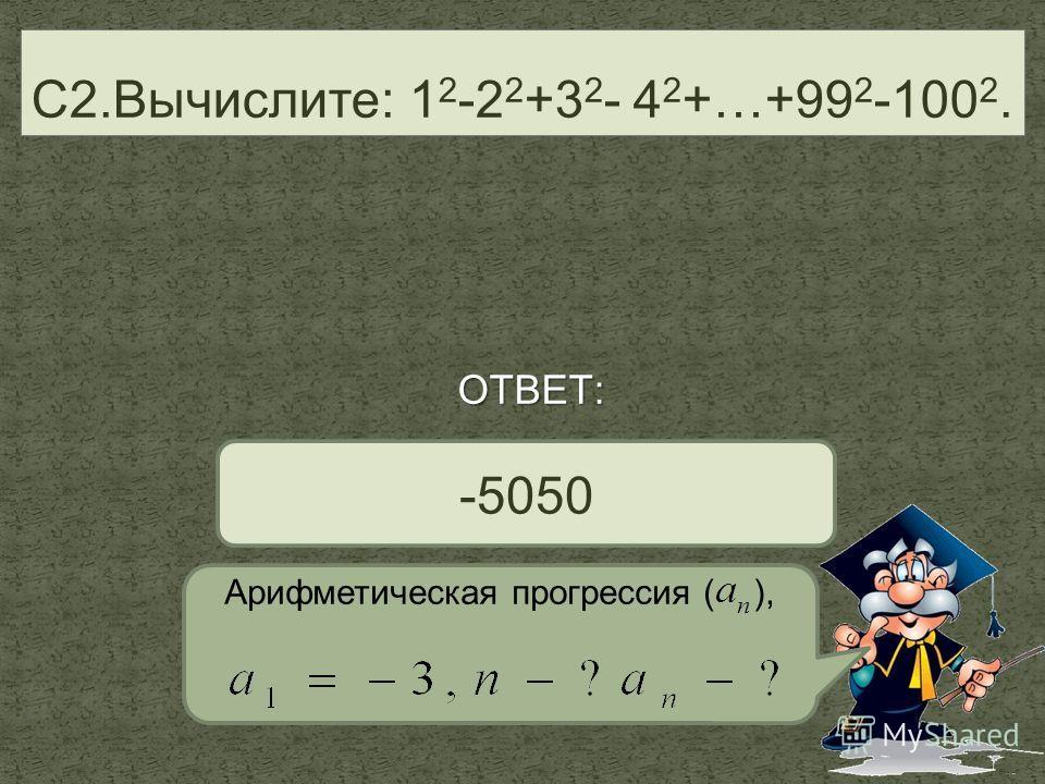 С2.Вычислите: 1 2 -2 2 +3 2 - 4 2 +…+99 2 -100 2. -5050 ОТВЕТ: Арифметическая прогрессия ( ),