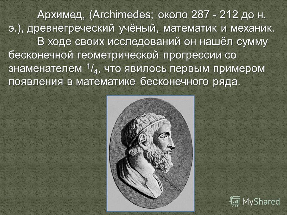 Архимед, (Archimedes; около 287 - 212 до н. э.), древнегреческий учёный, математик и механик. В ходе своих исследований он нашёл сумму бесконечной геометрической прогрессии со знаменателем 1 / 4, что явилось первым примером появления в математике бес