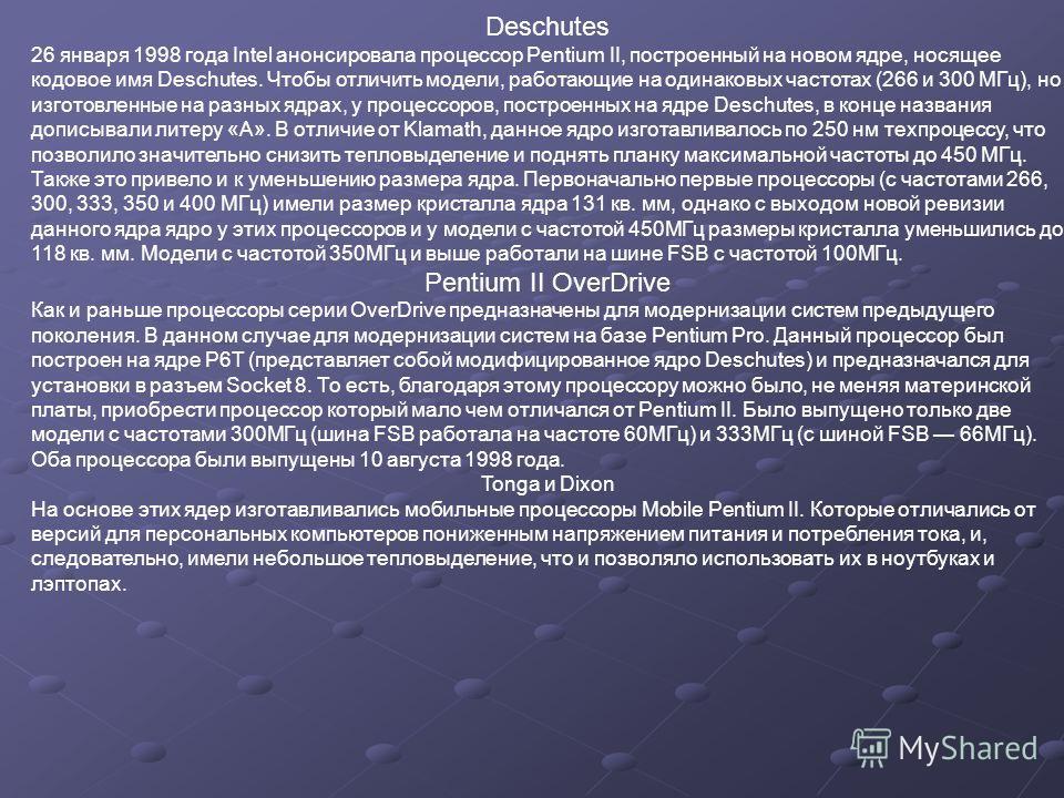Deschutes 26 января 1998 года Intel анонсировала процессор Pentium II, построенный на новом ядре, носящее кодовое имя Deschutes. Чтобы отличить модели, работающие на одинаковых частотах (266 и 300 МГц), но изготовленные на разных ядрах, у процессоров
