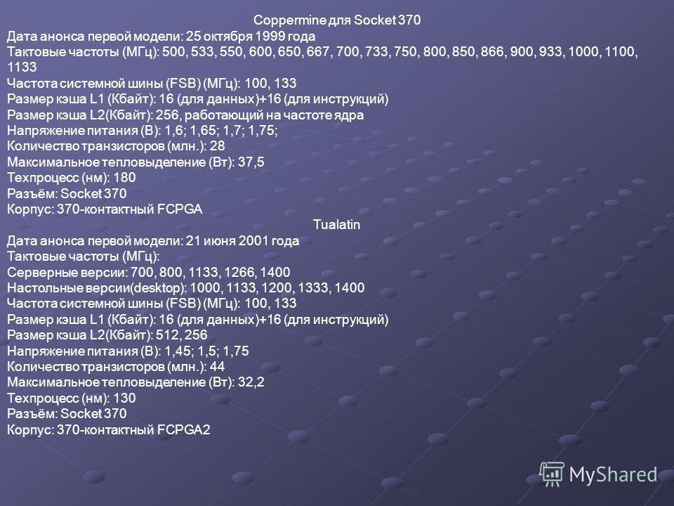Coppermine для Socket 370 Дата анонса первой модели: 25 октября 1999 года Тактовые частоты (МГц): 500, 533, 550, 600, 650, 667, 700, 733, 750, 800, 850, 866, 900, 933, 1000, 1100, 1133 Частота системной шины (FSB) (МГц): 100, 133 Размер кэша L1 (Кбай