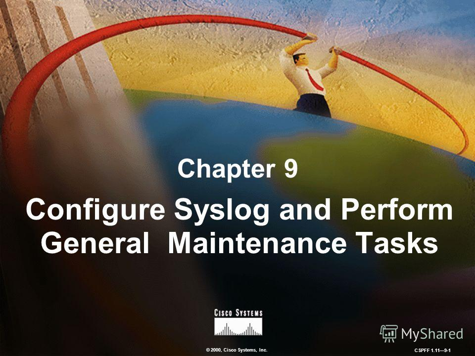 © 2000, Cisco Systems, Inc. CSPFF 1.119-1 Chapter 9 Configure Syslog and Perform General Maintenance Tasks