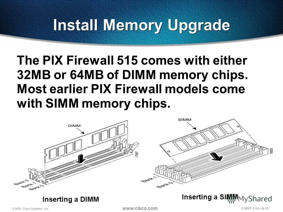 © 2000, Cisco Systems, Inc. www.cisco.com CSPFF 1.119-13 Install Memory Upgrade The PIX Firewall 515 comes with either 32MB or 64MB of DIMM memory chips. Most earlier PIX Firewall models come with SIMM memory chips. Inserting a DIMM Inserting a SIMM